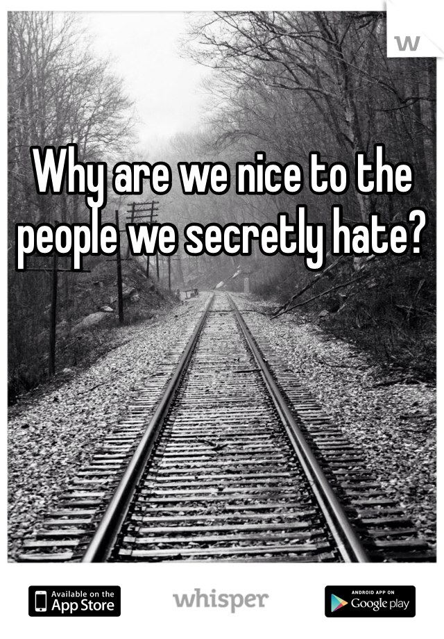 Why are we nice to the people we secretly hate?