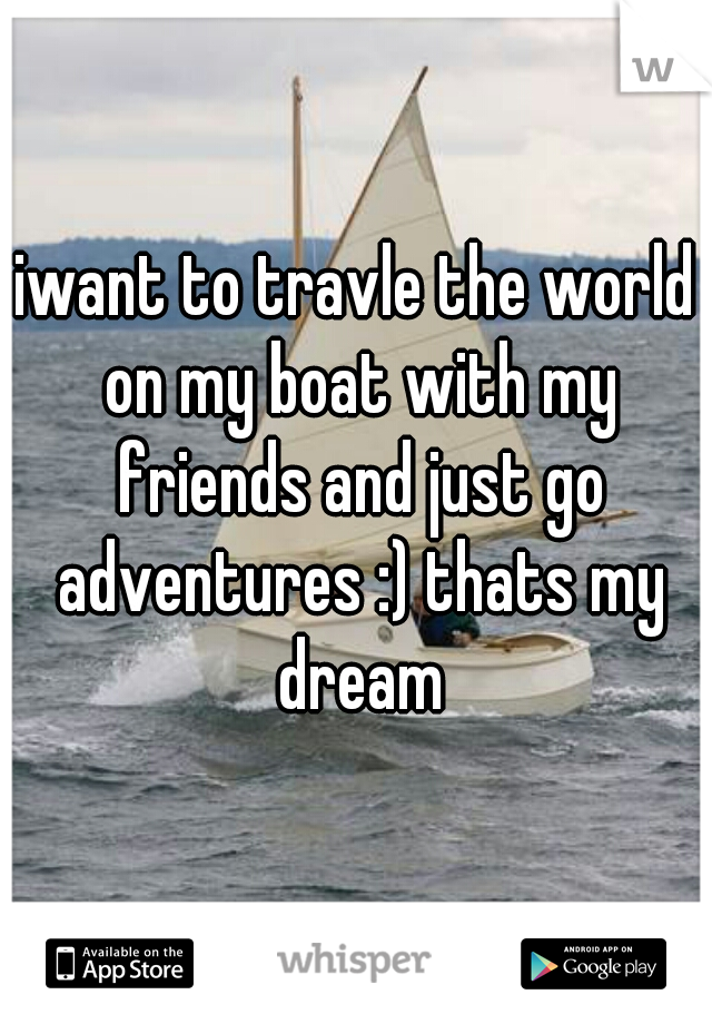 iwant to travle the world on my boat with my friends and just go adventures :) thats my dream