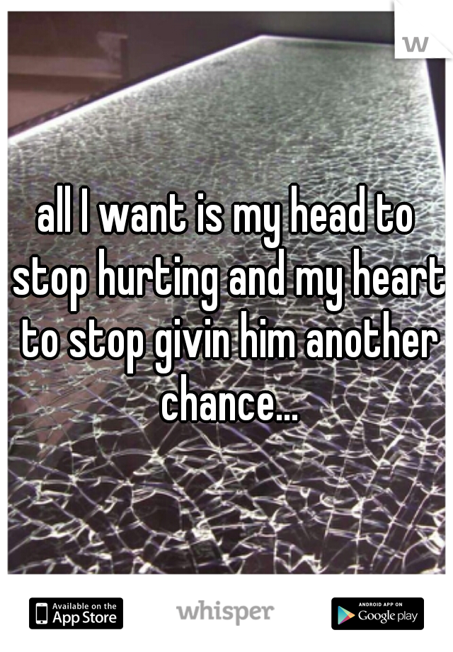 all I want is my head to stop hurting and my heart to stop givin him another chance...