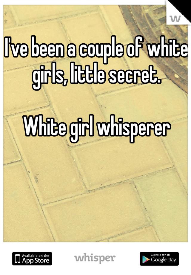 I've been a couple of white girls, little secret.   White girl whisperer