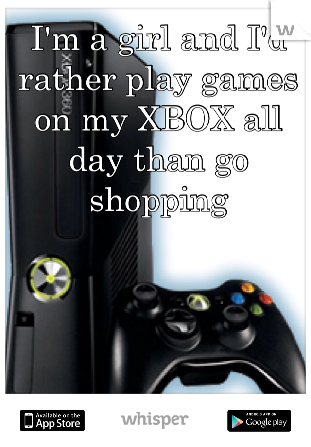 I'm a girl and I'd rather play games on my XBOX all day than go shopping