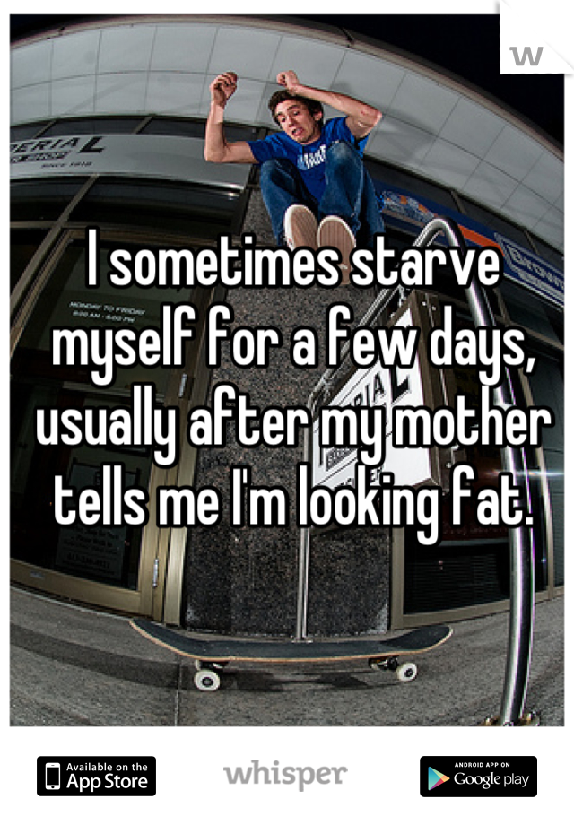 I sometimes starve myself for a few days, usually after my mother tells me I'm looking fat.