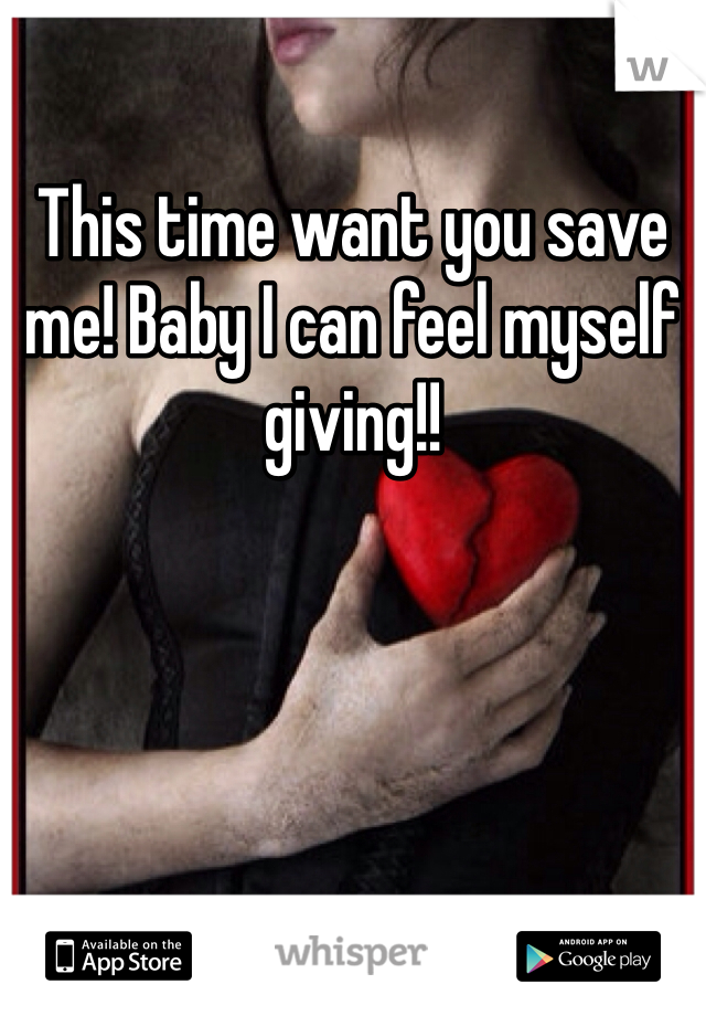 This time want you save me! Baby I can feel myself giving!!