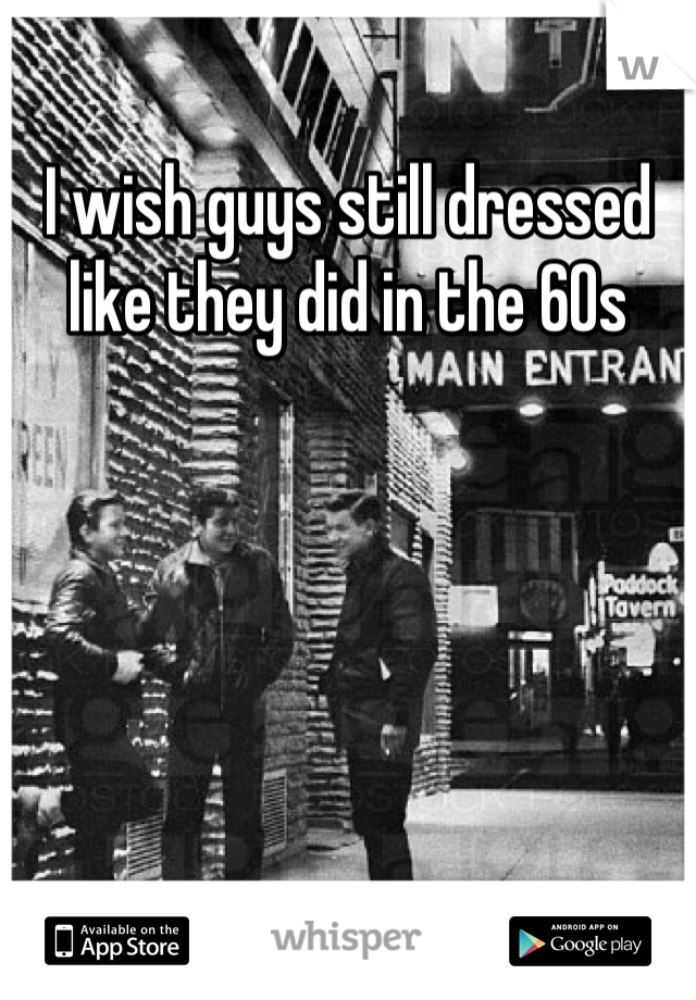 I wish guys still dressed like they did in the 60s