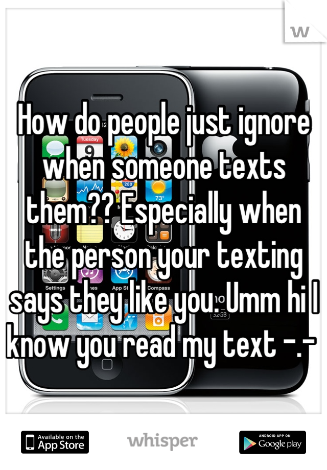 How do people just ignore when someone texts them?? Especially when the person your texting says they like you. Umm hi I know you read my text -.-