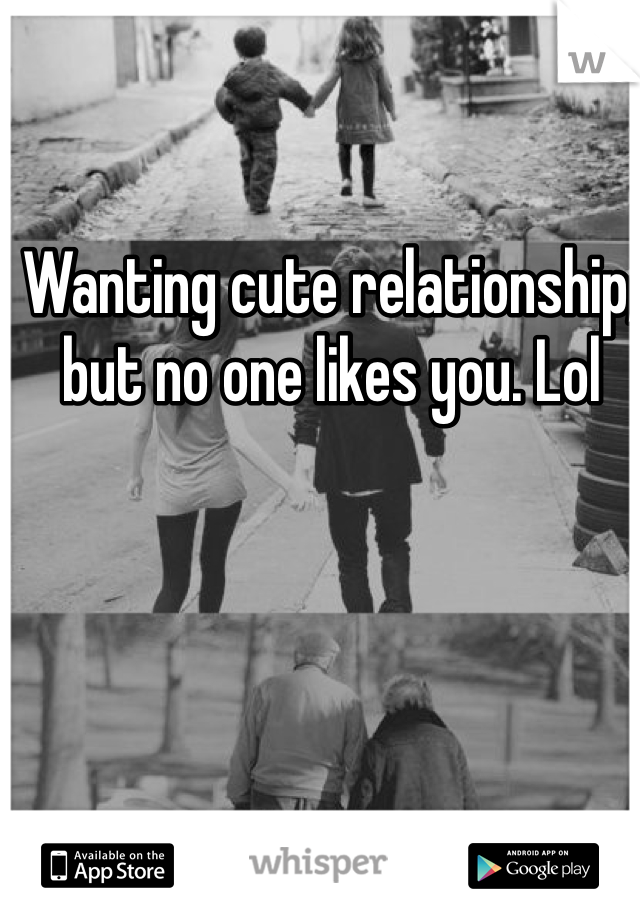 Wanting cute relationship,  but no one likes you. Lol