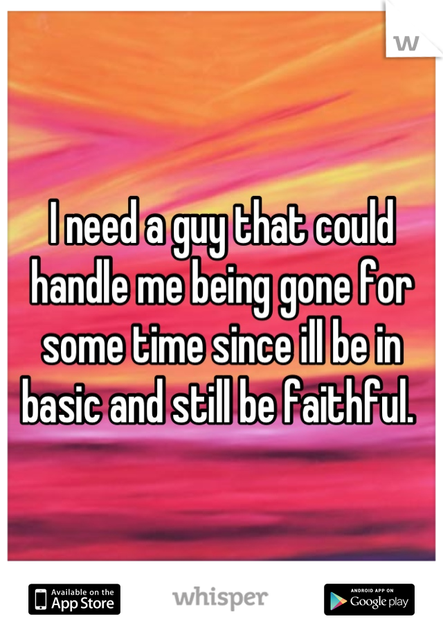 I need a guy that could handle me being gone for some time since ill be in basic and still be faithful.
