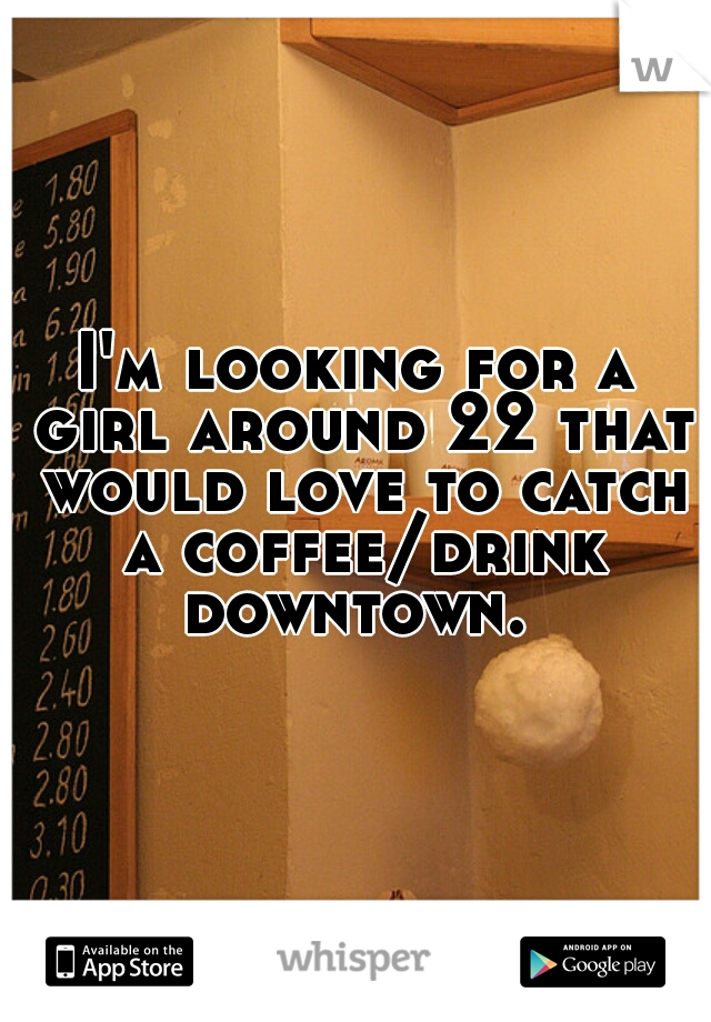 I'm looking for a girl around 22 that would love to catch a coffee/drink downtown.