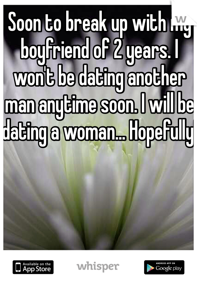 Soon to break up with my boyfriend of 2 years. I won't be dating another man anytime soon. I will be dating a woman... Hopefully!