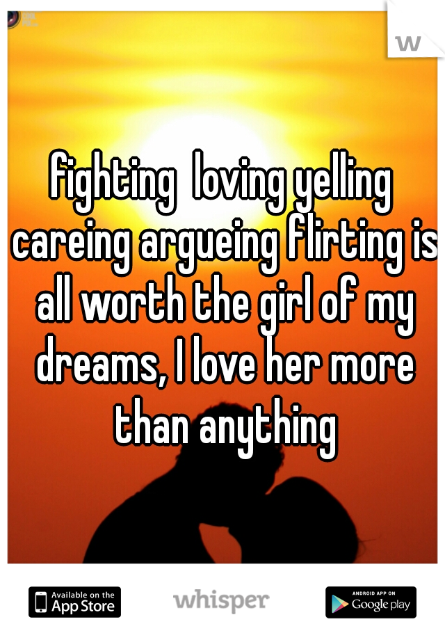 fighting  loving yelling careing argueing flirting is all worth the girl of my dreams, I love her more than anything