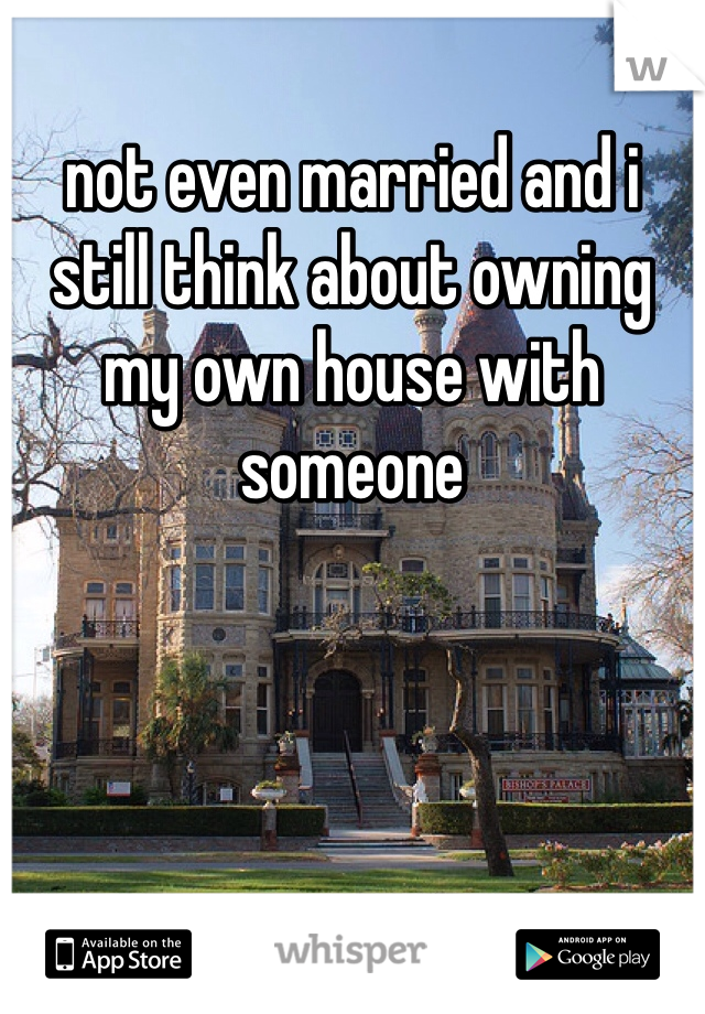 not even married and i still think about owning my own house with someone