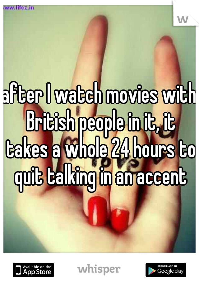 after I watch movies with British people in it, it takes a whole 24 hours to quit talking in an accent