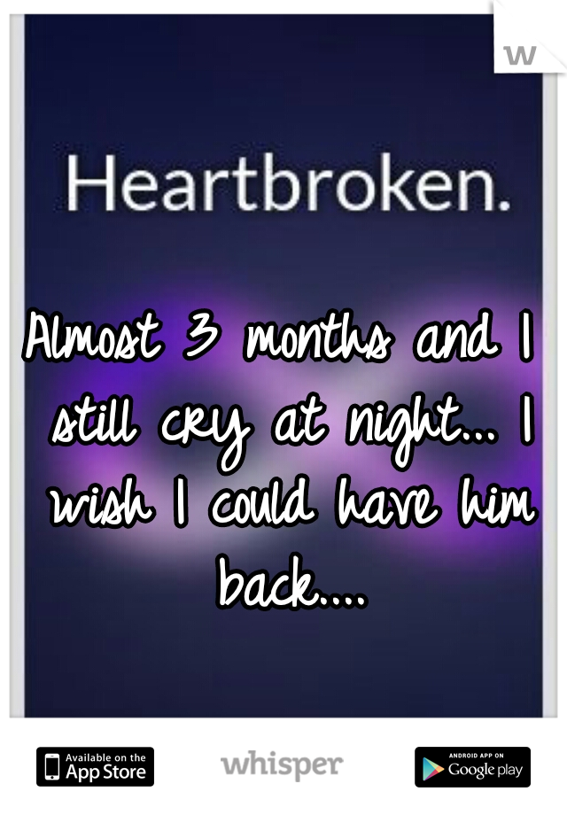 Almost 3 months and I still cry at night... I wish I could have him back....