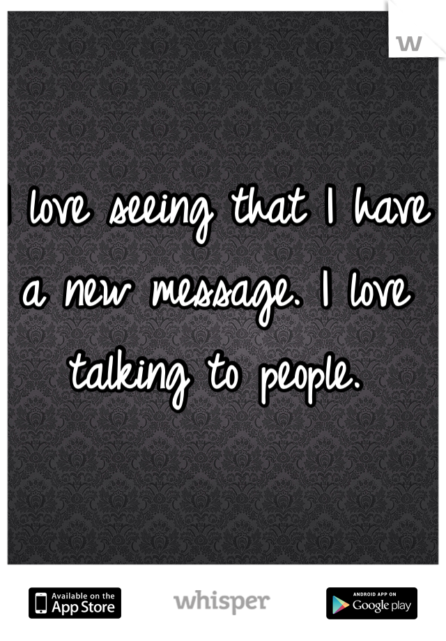I love seeing that I have a new message. I love talking to people.
