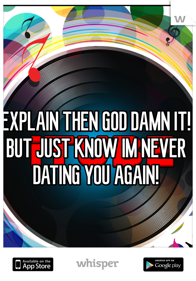 EXPLAIN THEN GOD DAMN IT! BUT JUST KNOW IM NEVER DATING YOU AGAIN!