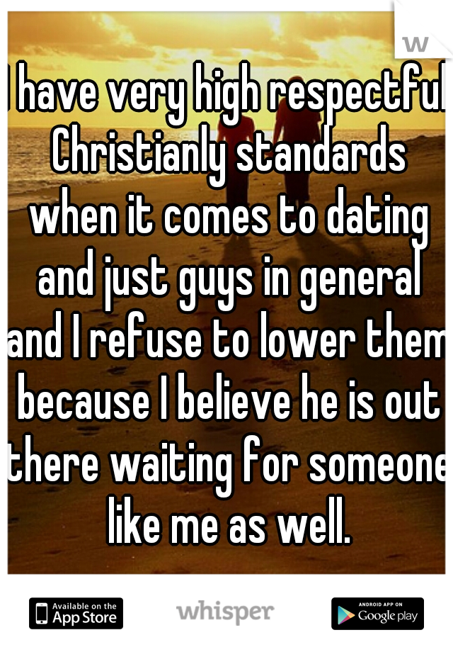 I have very high respectful Christianly standards when it comes to dating and just guys in general and I refuse to lower them because I believe he is out there waiting for someone like me as well.