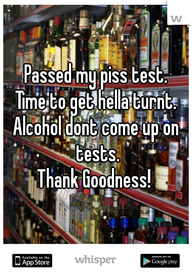 Passed my piss test. Time to get hella turnt. Alcohol dont come up on tests. Thank Goodness!