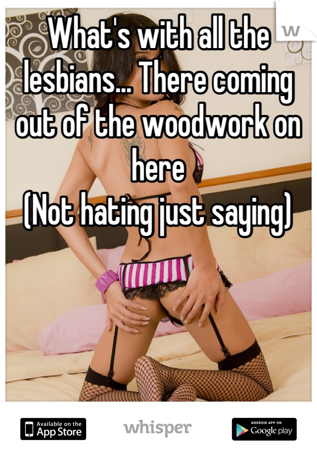 What's with all the lesbians... There coming out of the woodwork on here (Not hating just saying)