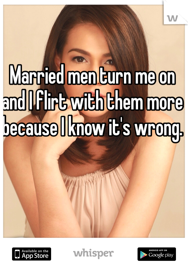 Married men turn me on and I flirt with them more because I know it's wrong.