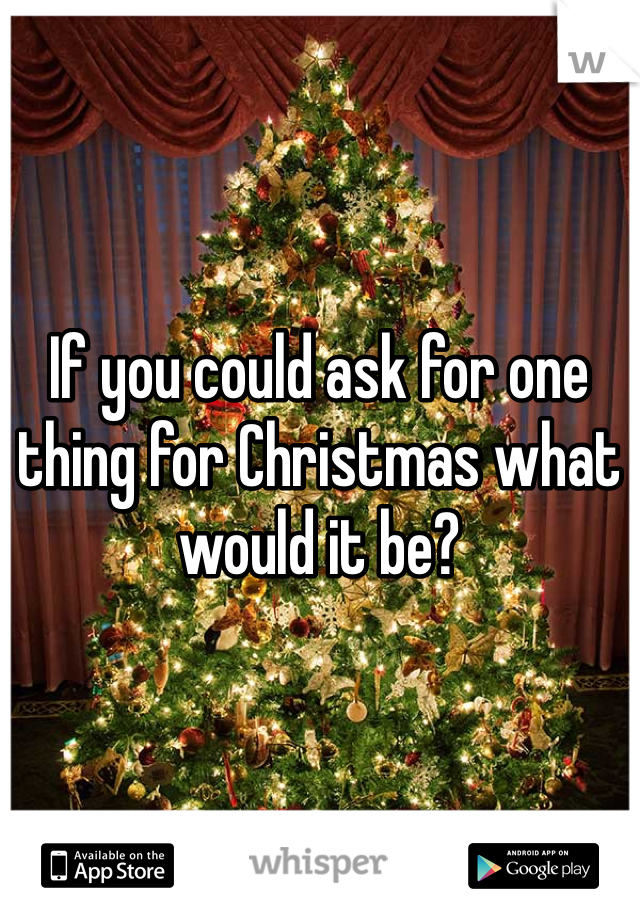 If you could ask for one thing for Christmas what would it be?