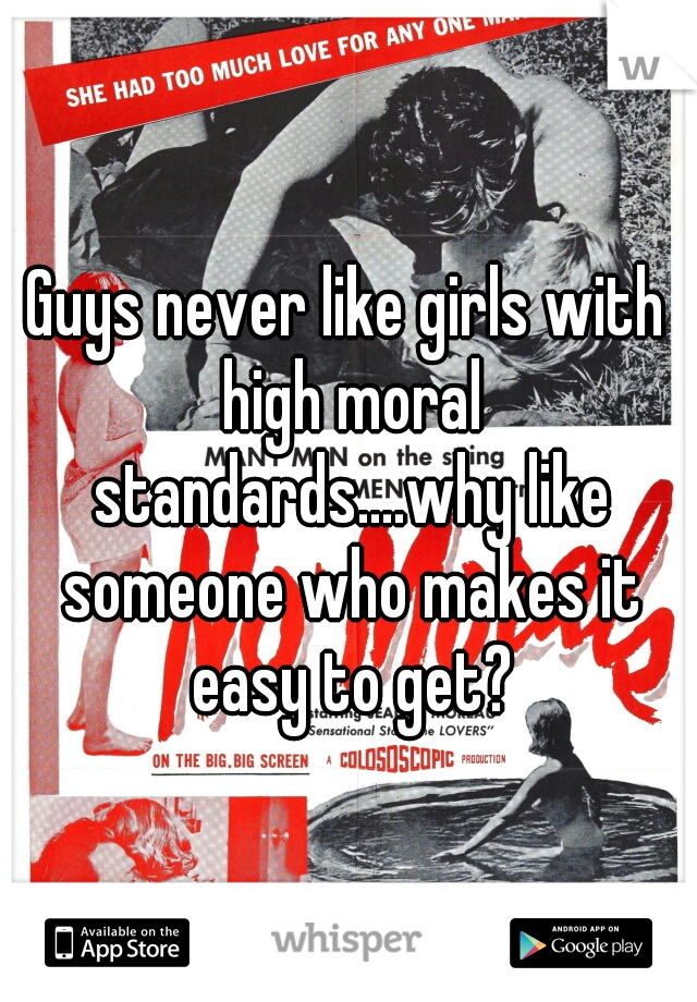 Guys never like girls with high moral standards....why like someone who makes it easy to get?