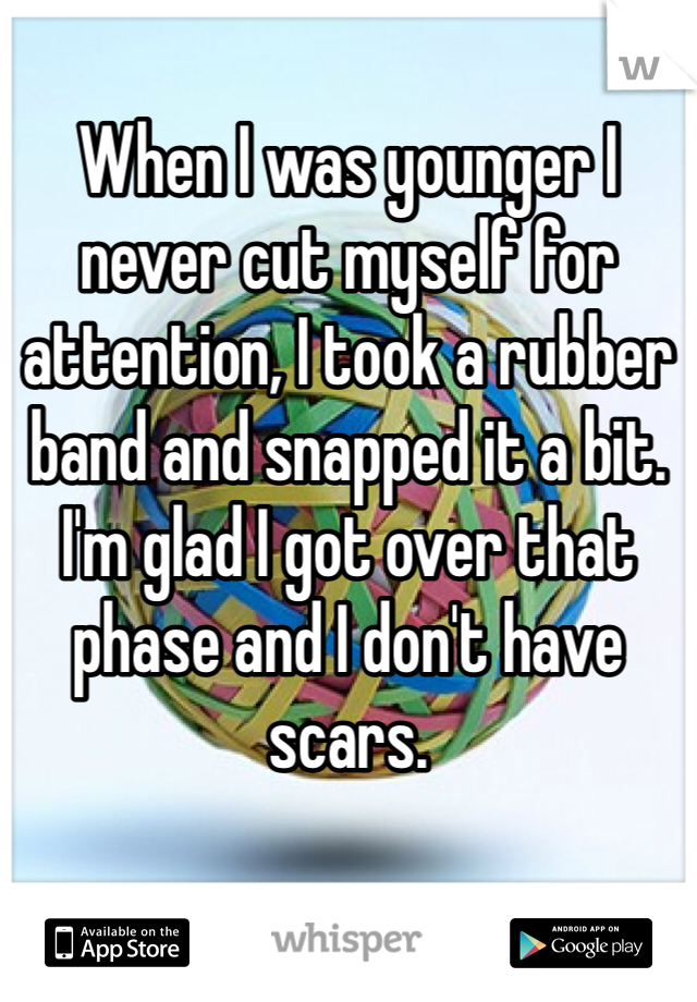 When I was younger I never cut myself for attention, I took a rubber band and snapped it a bit. I'm glad I got over that phase and I don't have scars.
