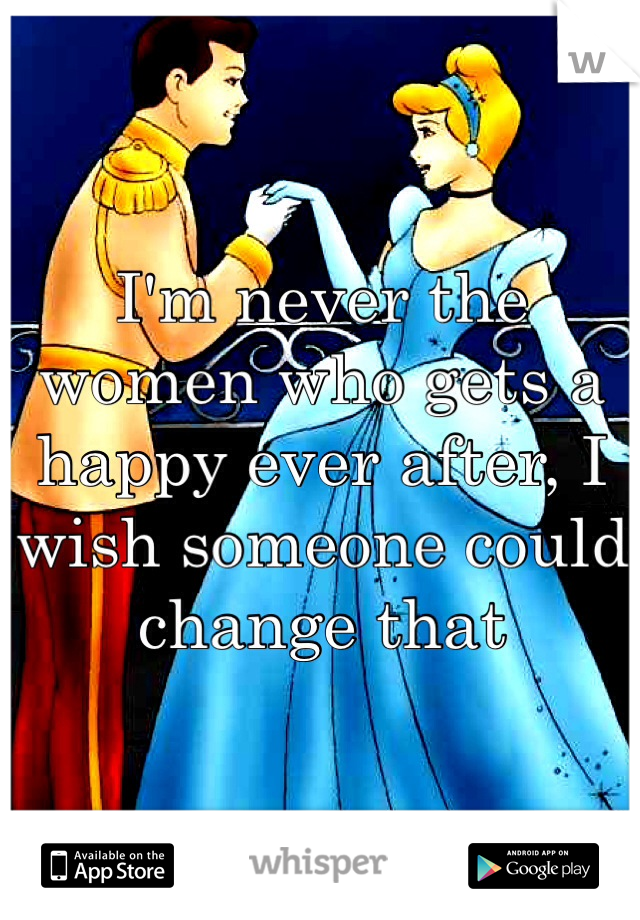 I'm never the women who gets a happy ever after, I wish someone could change that