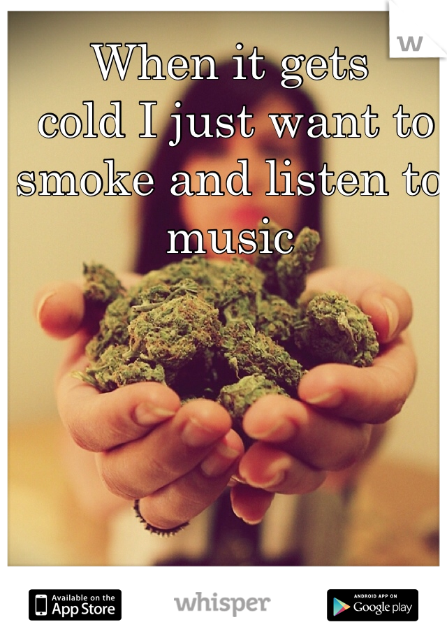When it gets   cold I just want to smoke and listen to music