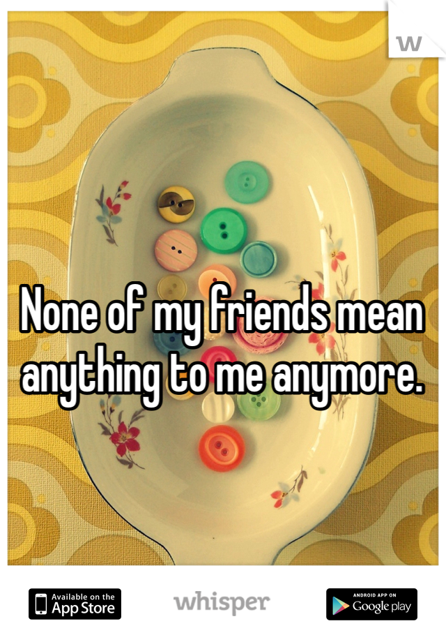 None of my friends mean anything to me anymore.