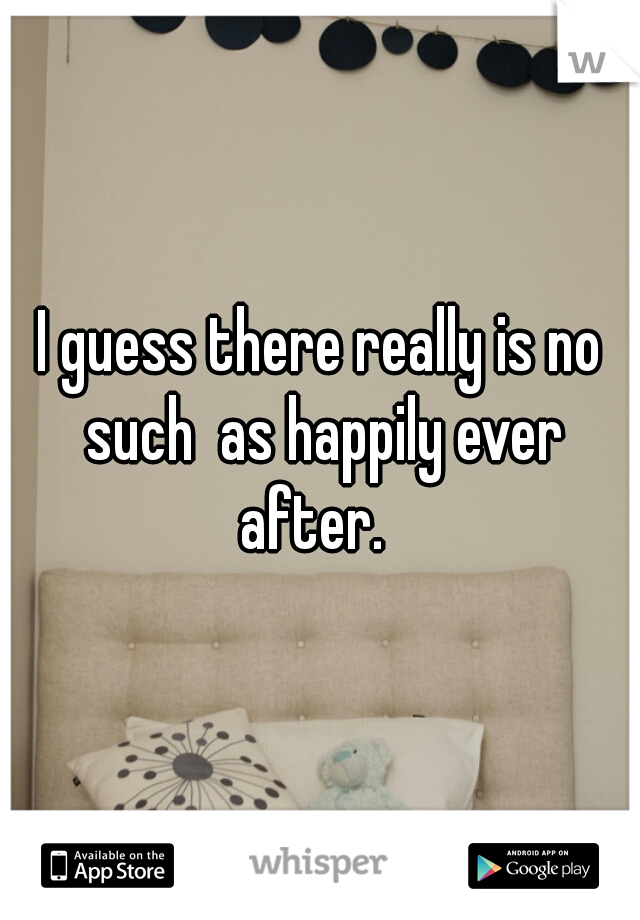 I guess there really is no such  as happily ever after.