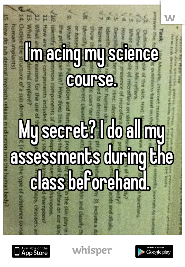 I'm acing my science course.  My secret? I do all my assessments during the class beforehand.