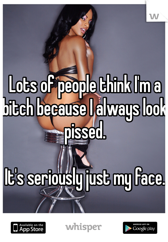Lots of people think I'm a bitch because I always look pissed.   It's seriously just my face.