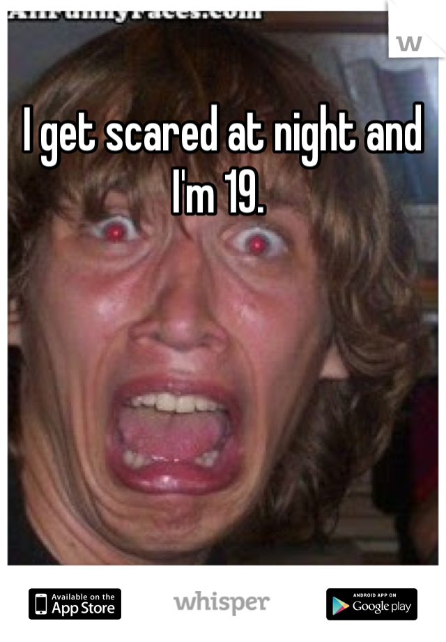 I get scared at night and I'm 19.