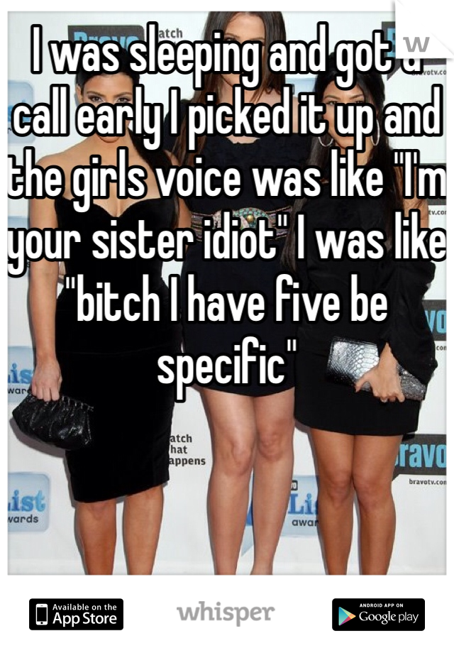 """I was sleeping and got a call early I picked it up and the girls voice was like """"I'm your sister idiot"""" I was like """"bitch I have five be specific"""""""