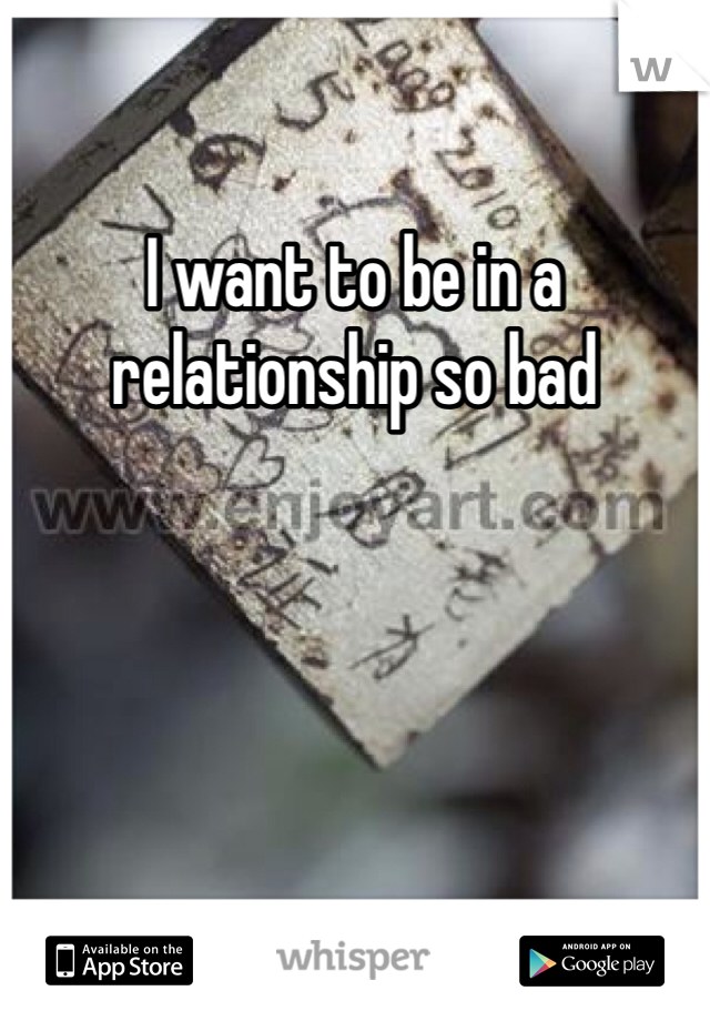 I want to be in a relationship so bad