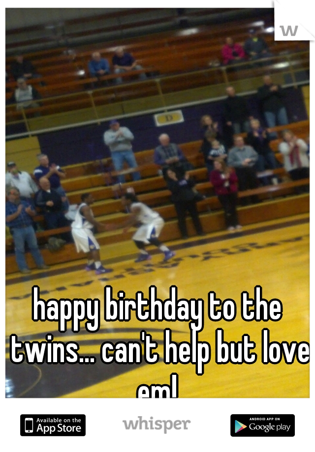 happy birthday to the twins... can't help but love em!
