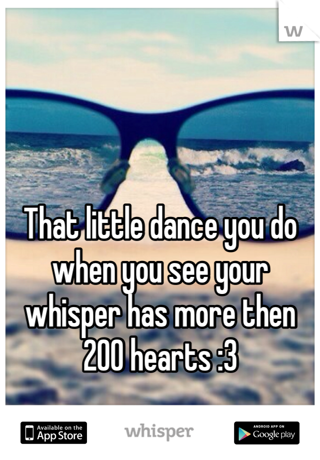That little dance you do when you see your whisper has more then 200 hearts :3