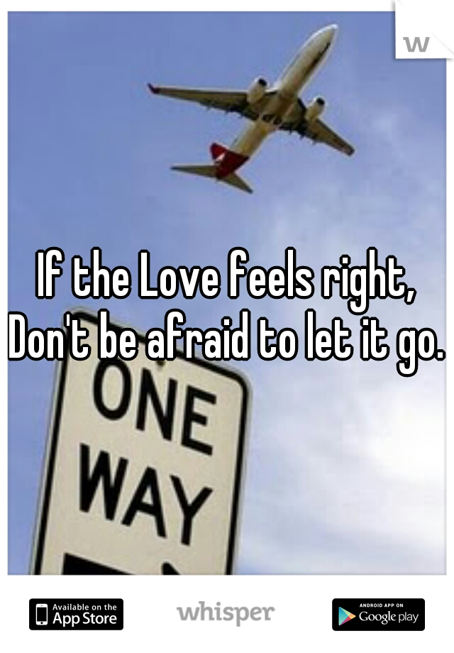 If the Love feels right, Don't be afraid to let it go.
