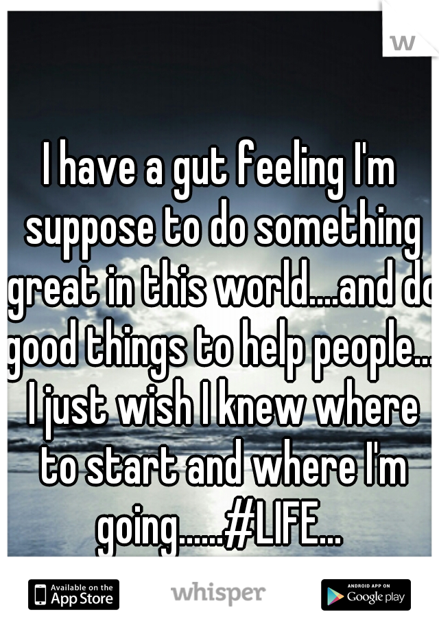 I have a gut feeling I'm suppose to do something great in this world....and do good things to help people.... I just wish I knew where to start and where I'm going......#LIFE...