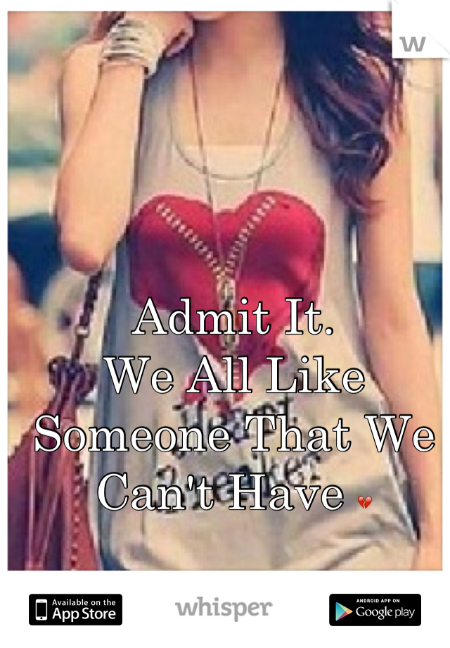 Admit It.  We All Like Someone That We Can't Have 💔