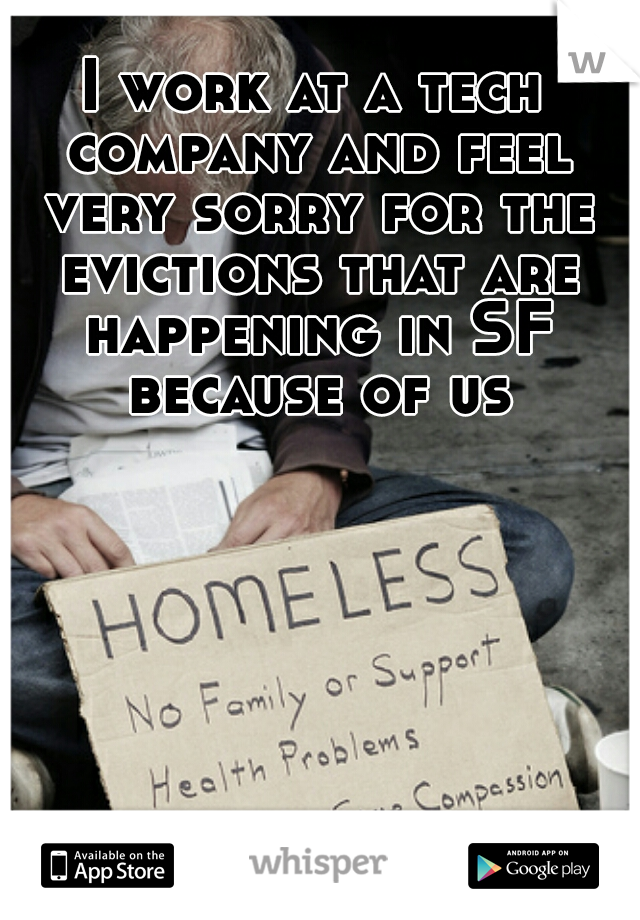 I work at a tech company and feel very sorry for the evictions that are happening in SF because of us