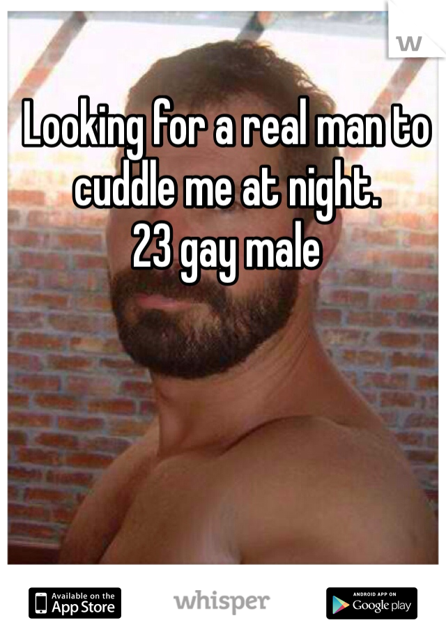 Looking for a real man to cuddle me at night.  23 gay male