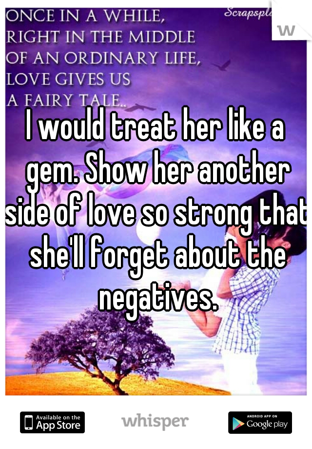 I would treat her like a gem. Show her another side of love so strong that she'll forget about the negatives.