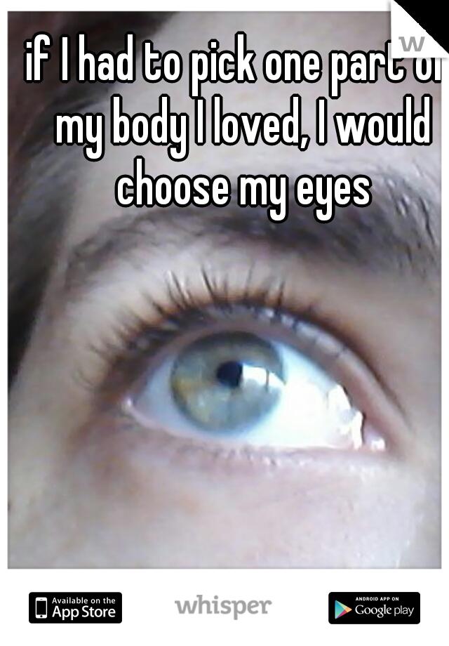 if I had to pick one part of my body I loved, I would choose my eyes
