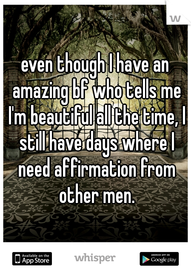 even though I have an amazing bf who tells me I'm beautiful all the time, I still have days where I need affirmation from other men.