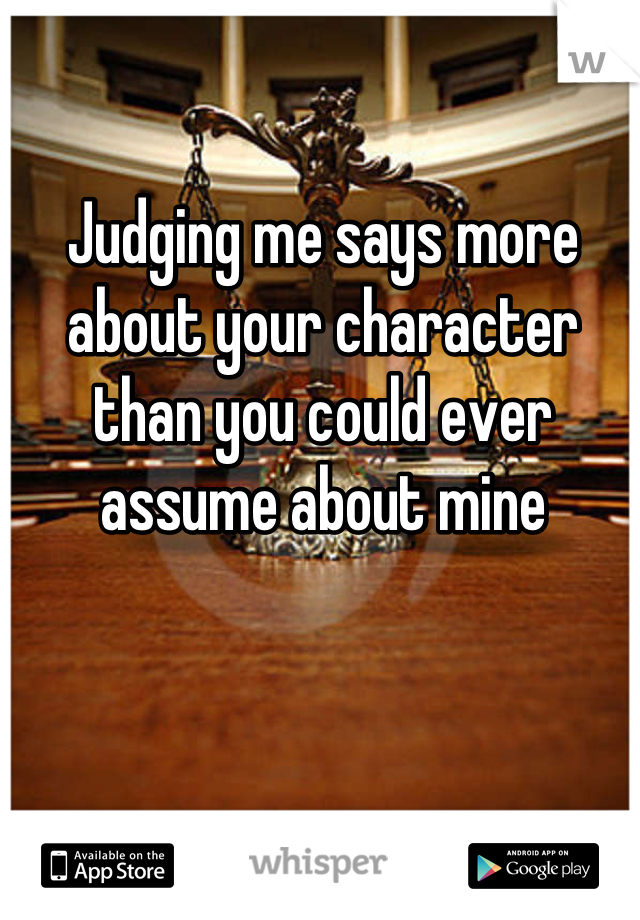 Judging me says more about your character than you could ever assume about mine