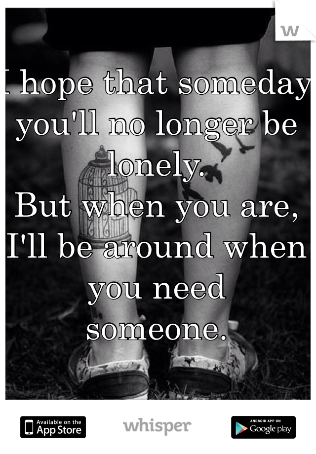 I hope that someday you'll no longer be  lonely. But when you are, I'll be around when you need  someone.
