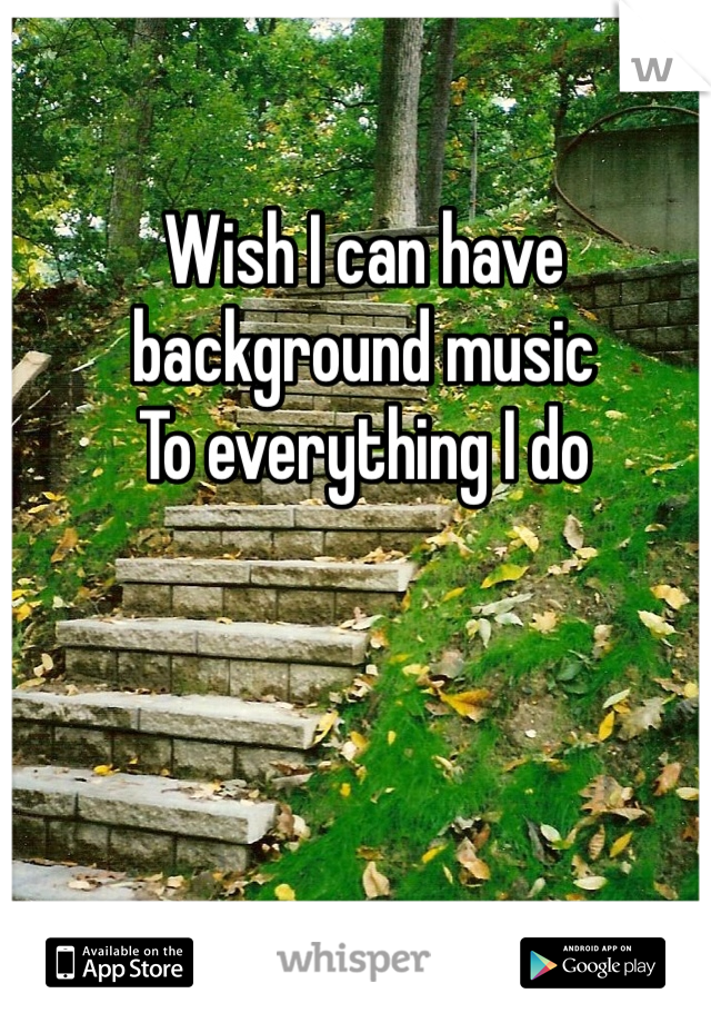 Wish I can have background music  To everything I do
