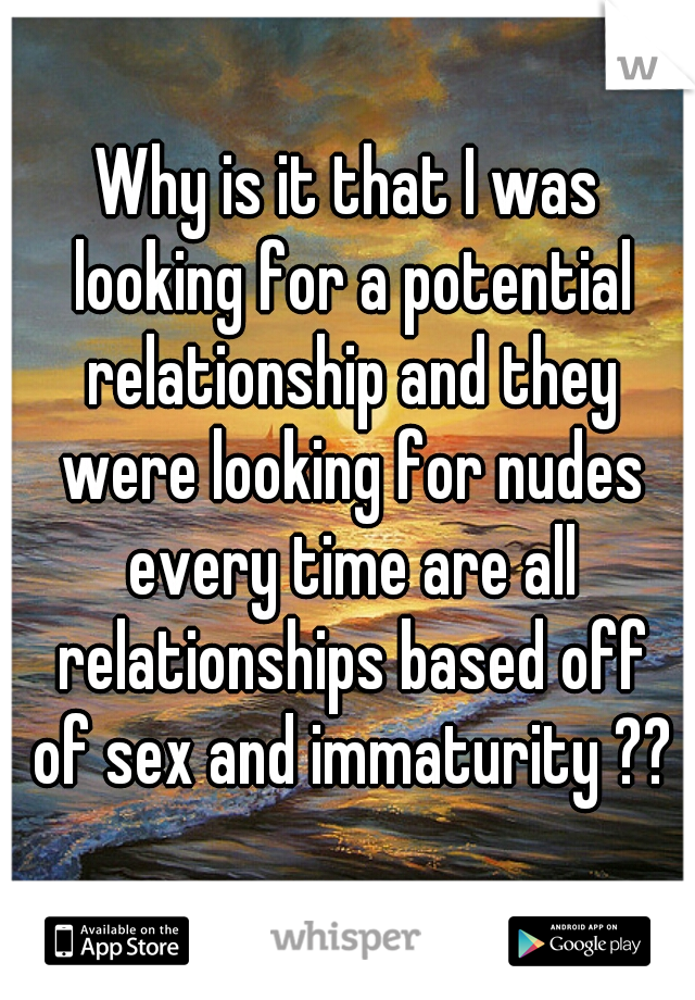 Why is it that I was looking for a potential relationship and they were looking for nudes every time are all relationships based off of sex and immaturity ??