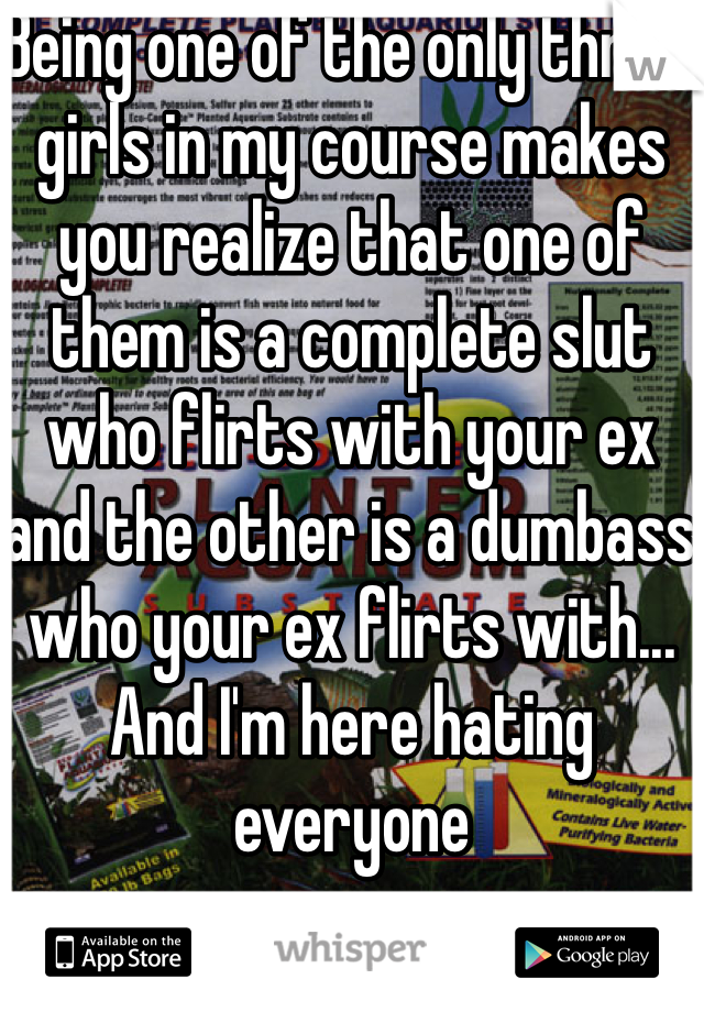 Being one of the only three girls in my course makes you realize that one of them is a complete slut who flirts with your ex and the other is a dumbass who your ex flirts with... And I'm here hating everyone